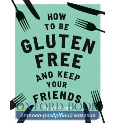 Книжка How to be Gluten-Free and Keep Your Friends Anna Barnett ISBN 9781787132917