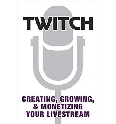 Книга Twitch: Creating, Growing, & Monetizing Your Livestream ISBN 9780744019681
